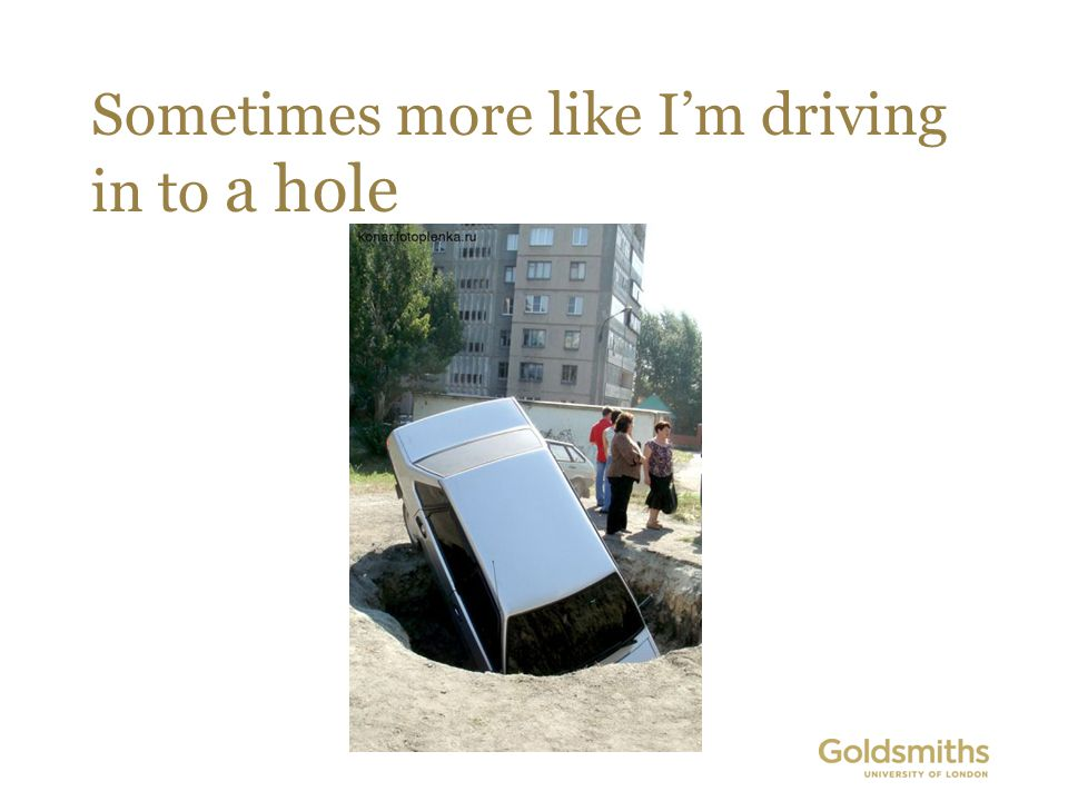 Sometimes more like I'm driving in to a hole