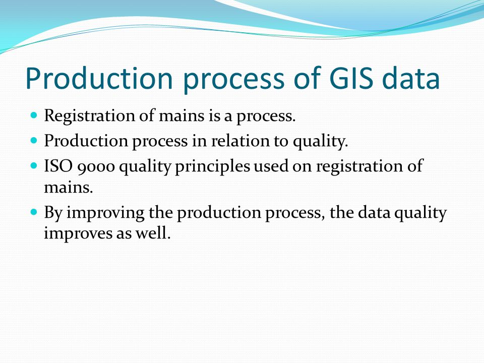 Production process of GIS data  Registration of mains is a process.