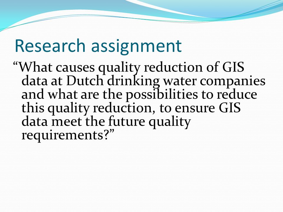 Research assignment What causes quality reduction of GIS data at Dutch drinking water companies and what are the possibilities to reduce this quality reduction, to ensure GIS data meet the future quality requirements