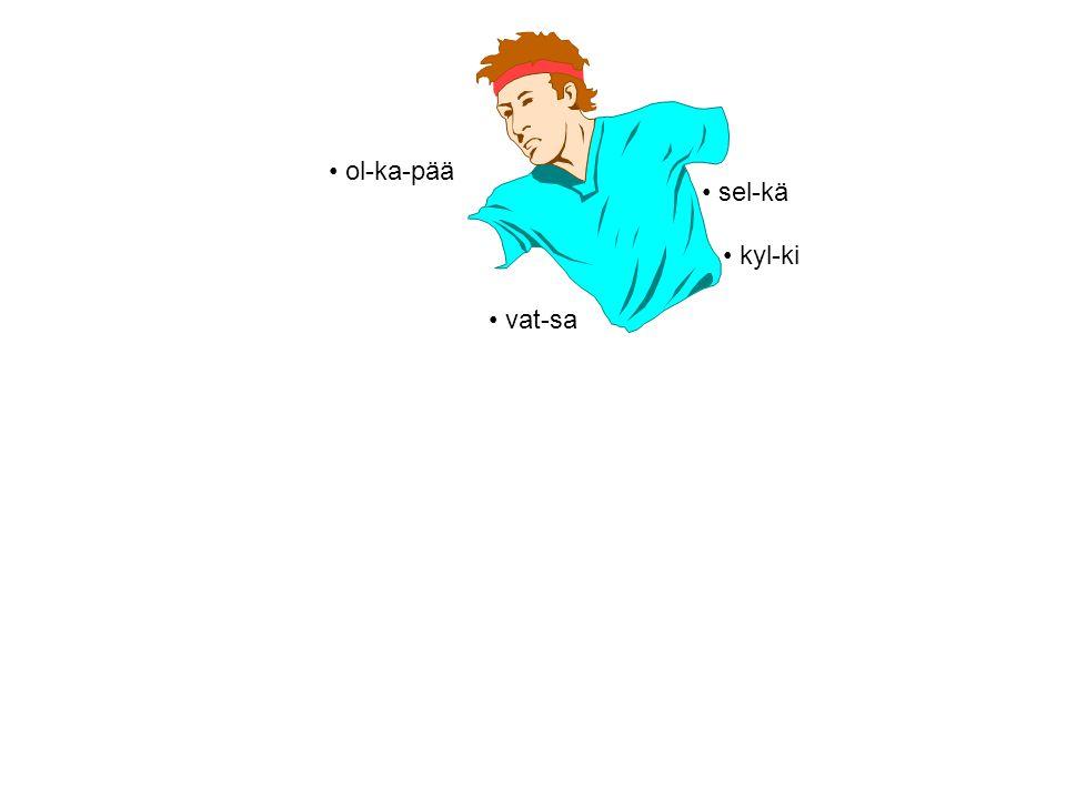 • ol-ka-pää • vat-sa • kyl-ki • sel-kä