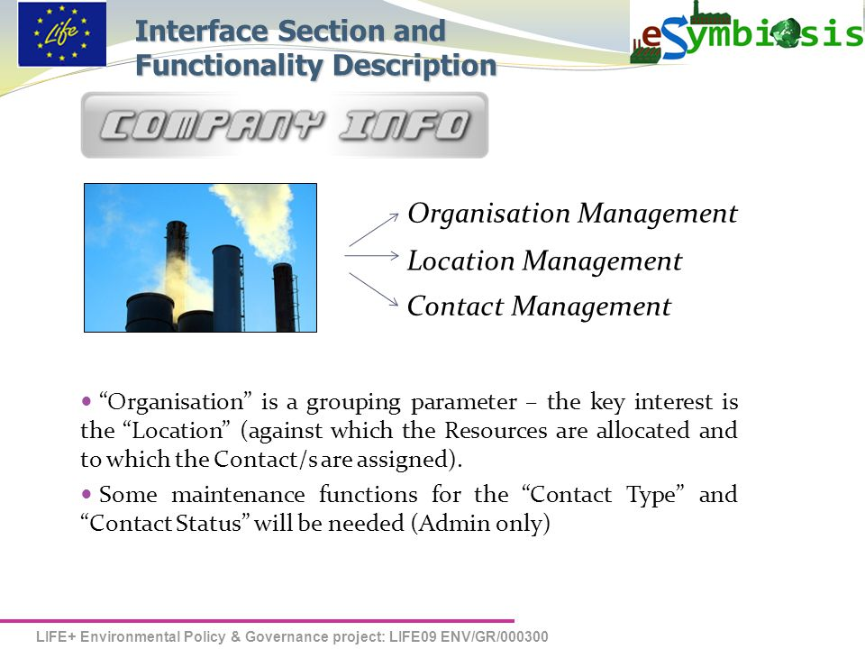 LIFE+ Environmental Policy & Governance project: LIFE09 ENV/GR/000300 Organisation Management Location Management Contact Management  Organisation is a grouping parameter – the key interest is the Location (against which the Resources are allocated and to which the Contact/s are assigned).