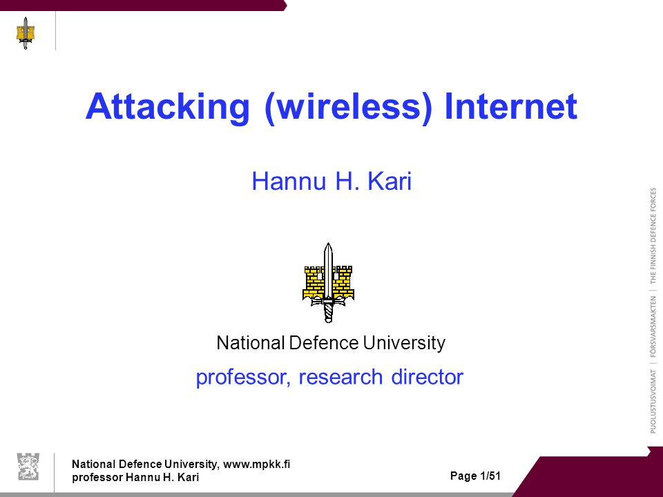 National Defence University, www.mpkk.fi professor Hannu H. Kari Page 1/51 Attacking (wireless) Internet Hannu H. Kari professor, research director Na