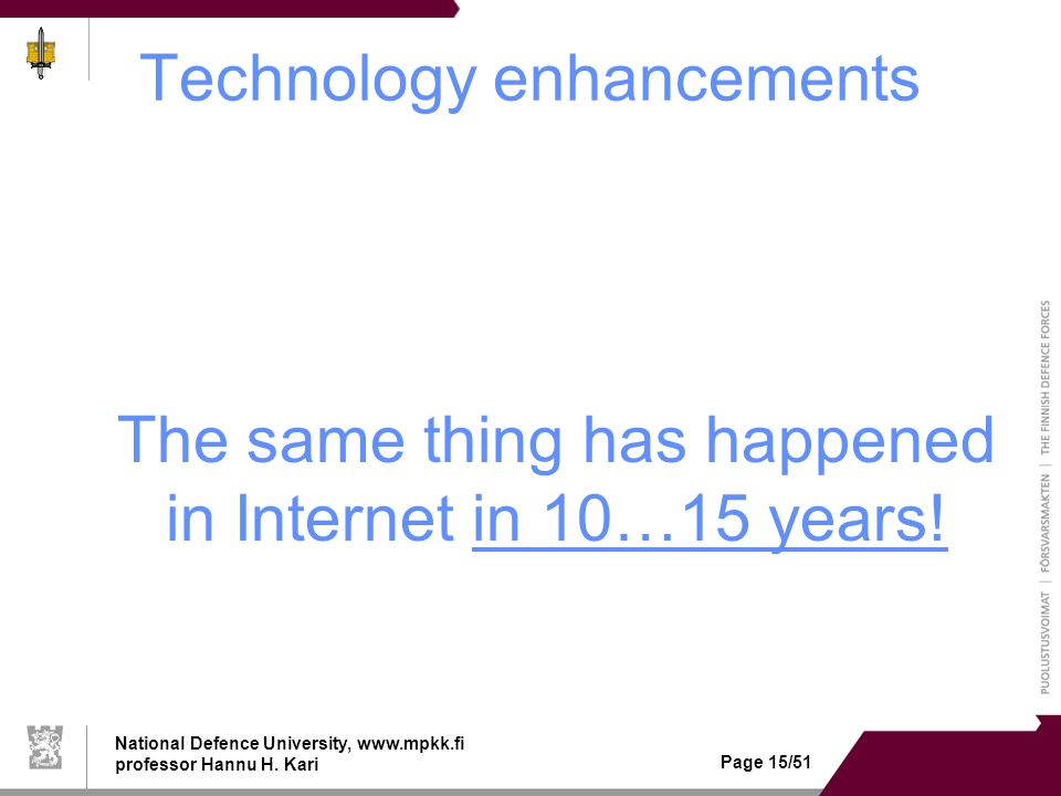 National Defence University, www.mpkk.fi professor Hannu H. Kari Page 15/51 Technology enhancements The same thing has happened in Internet in 10…15 y