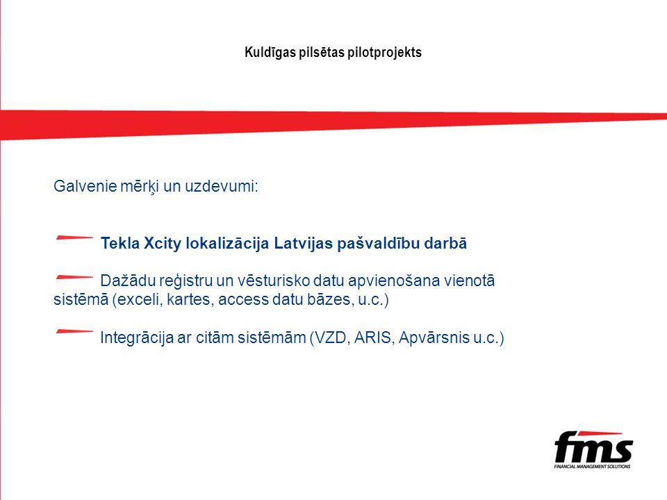 Kuldīgas pilsētas pilotprojekts Galvenie mērķi un uzdevumi: Tekla Xcity lokalizācija Latvijas pašvaldību darbā Dažādu reģistru un vēsturisko datu apvienošana vienotā sistēmā (exceli, kartes, access datu bāzes, u.c.) Integrācija ar citām sistēmām (VZD, ARIS, Apvārsnis u.c.)