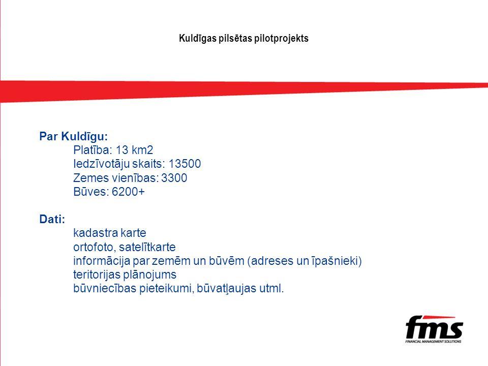 Kuldīgas pilsētas pilotprojekts Par Kuldīgu: Platība: 13 km2 Iedzīvotāju skaits: 13500 Zemes vienības: 3300 Būves: 6200+ Dati: kadastra karte ortofoto, satelītkarte informācija par zemēm un būvēm (adreses un īpašnieki) teritorijas plānojums būvniecības pieteikumi, būvatļaujas utml.