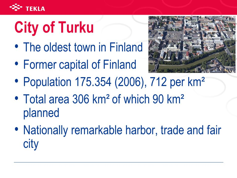 City of Turku • The oldest town in Finland • Former capital of Finland • Population 175.354 (2006), 712 per km² • Total area 306 km² of which 90 km² p