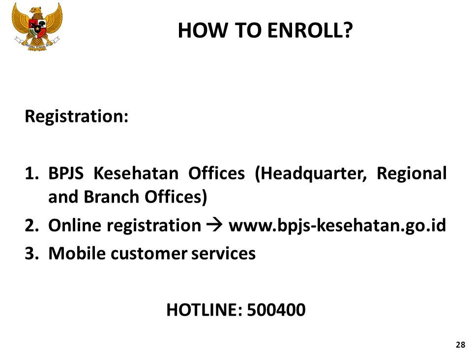 HOW TO ENROLL? Registration: 1.BPJS Kesehatan Offices (Headquarter, Regional and Branch Offices) 2.Online registration  www.bpjs-kesehatan.go.id 3.Mo