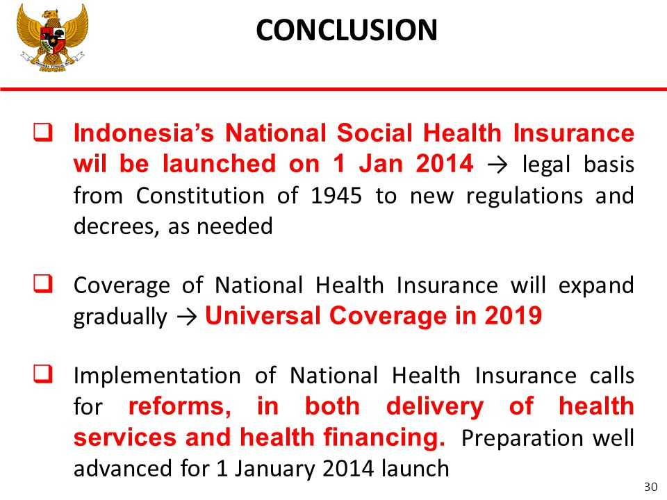  Indonesia's National Social Health Insurance wil be launched on 1 Jan 2014 → legal basis from Constitution of 1945 to new regulations and decrees, as needed  Coverage of National Health Insurance will expand gradually → Universal Coverage in 2019  Implementation of National Health Insurance calls for reforms, in both delivery of health services and health financing.