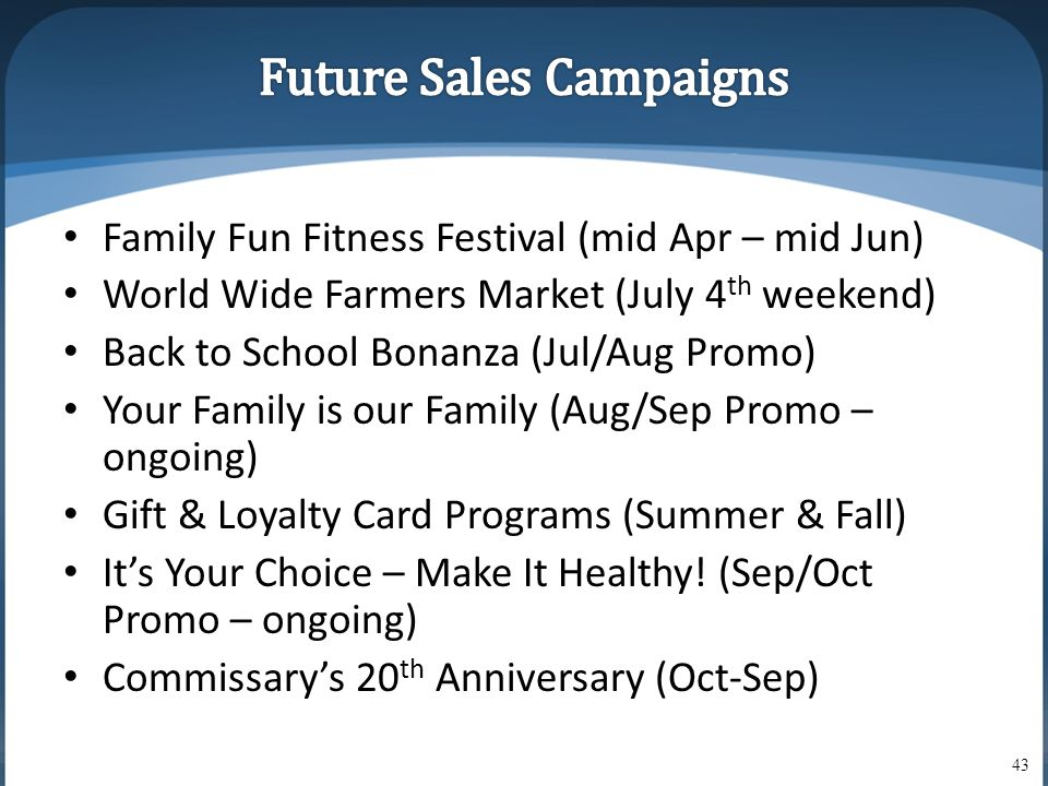 • Family Fun Fitness Festival (mid Apr – mid Jun) • World Wide Farmers Market (July 4 th weekend) • Back to School Bonanza (Jul/Aug Promo) • Your Family is our Family (Aug/Sep Promo – ongoing) • Gift & Loyalty Card Programs (Summer & Fall) • It's Your Choice – Make It Healthy.
