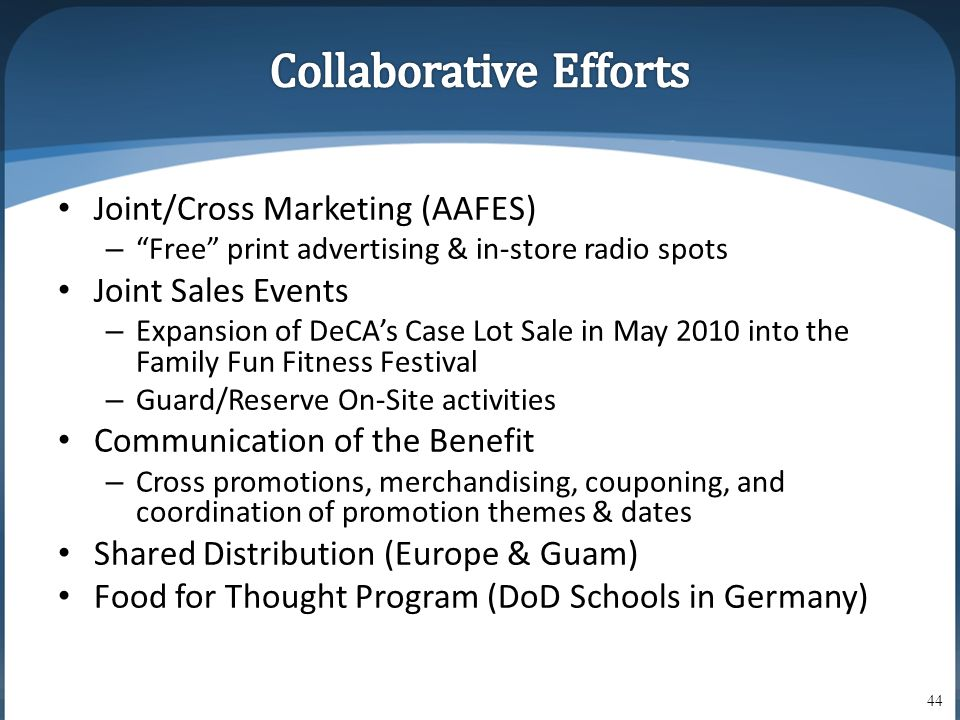 • Joint/Cross Marketing (AAFES) – Free print advertising & in-store radio spots • Joint Sales Events – Expansion of DeCA's Case Lot Sale in May 2010 into the Family Fun Fitness Festival – Guard/Reserve On-Site activities • Communication of the Benefit – Cross promotions, merchandising, couponing, and coordination of promotion themes & dates • Shared Distribution (Europe & Guam) • Food for Thought Program (DoD Schools in Germany) 44