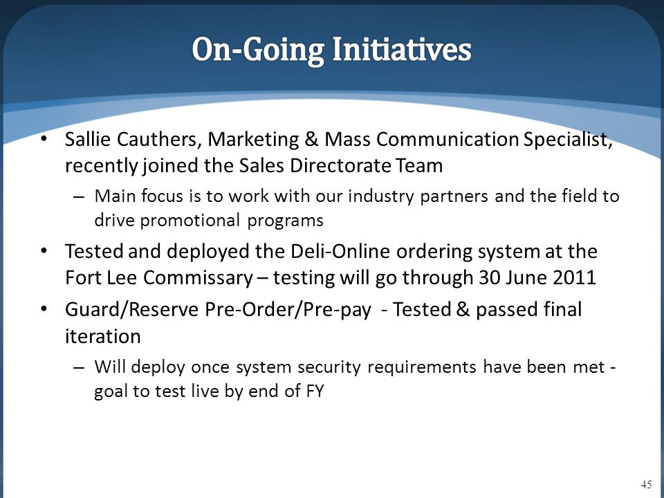 • Sallie Cauthers, Marketing & Mass Communication Specialist, recently joined the Sales Directorate Team – Main focus is to work with our industry partners and the field to drive promotional programs • Tested and deployed the Deli-Online ordering system at the Fort Lee Commissary – testing will go through 30 June 2011 • Guard/Reserve Pre-Order/Pre-pay - Tested & passed final iteration – Will deploy once system security requirements have been met - goal to test live by end of FY 45