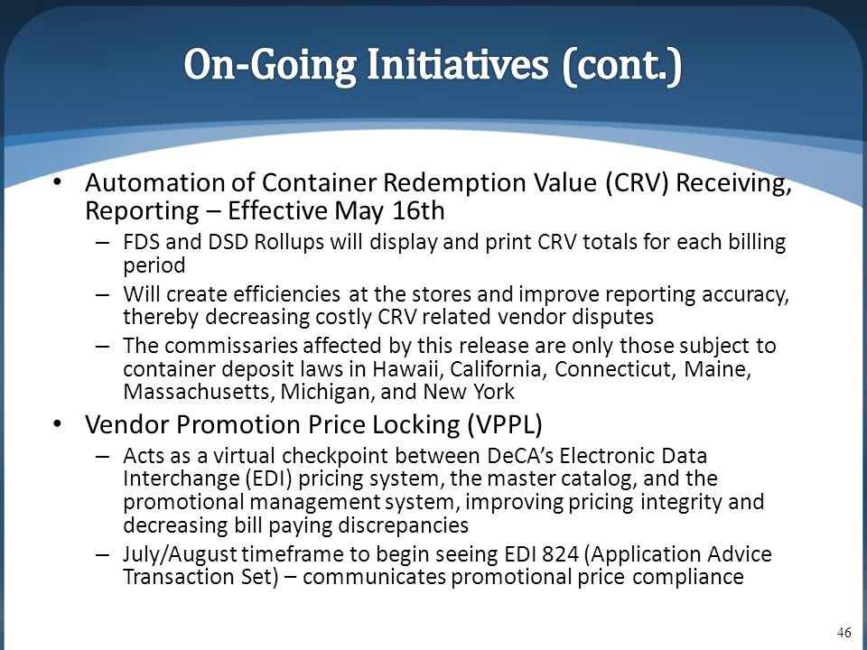 • Automation of Container Redemption Value (CRV) Receiving, Reporting – Effective May 16th – FDS and DSD Rollups will display and print CRV totals for each billing period – Will create efficiencies at the stores and improve reporting accuracy, thereby decreasing costly CRV related vendor disputes – The commissaries affected by this release are only those subject to container deposit laws in Hawaii, California, Connecticut, Maine, Massachusetts, Michigan, and New York • Vendor Promotion Price Locking (VPPL) – Acts as a virtual checkpoint between DeCA's Electronic Data Interchange (EDI) pricing system, the master catalog, and the promotional management system, improving pricing integrity and decreasing bill paying discrepancies – July/August timeframe to begin seeing EDI 824 (Application Advice Transaction Set) – communicates promotional price compliance 46
