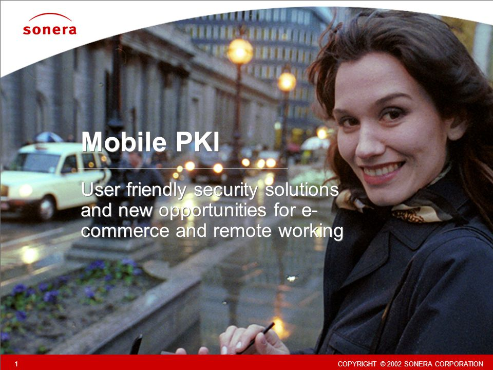 COPYRIGHT © 2002 SONERA CORPORATION 1 Mobile PKI User friendly security solutions and new opportunities for e- commerce and remote working