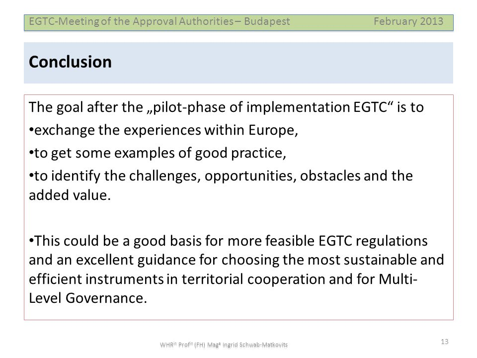 "EGTC-Meeting of the Approval Authorities – Budapest February 2013 WHR in Prof in (FH) Mag a Ingrid Schwab-Matkovits Conclusion The goal after the ""pilot-phase of implementation EGTC is to • exchange the experiences within Europe, • to get some examples of good practice, • to identify the challenges, opportunities, obstacles and the added value."