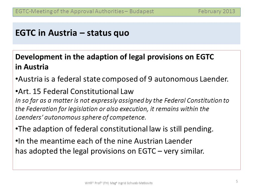 EGTC-Meeting of the Approval Authorities – Budapest February 2013 WHR in Prof in (FH) Mag a Ingrid Schwab-Matkovits EGTC in Austria – status quo Development in the adaption of legal provisions on EGTC in Austria • Austria is a federal state composed of 9 autonomous Laender.