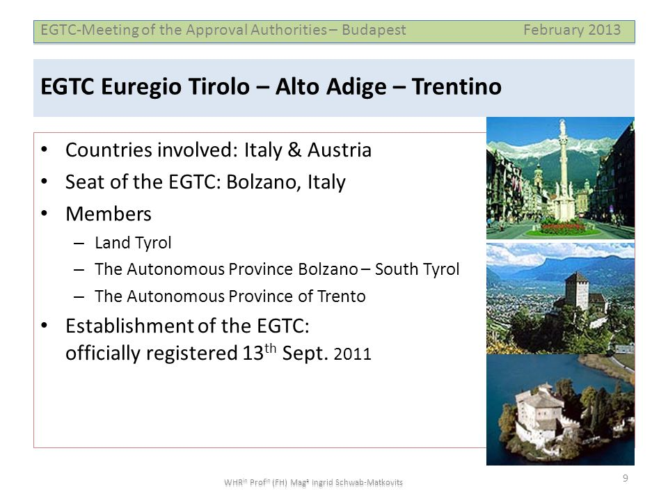 EGTC-Meeting of the Approval Authorities – Budapest February 2013 WHR in Prof in (FH) Mag a Ingrid Schwab-Matkovits EGTC Euregio Tirolo – Alto Adige – Trentino • Countries involved: Italy & Austria • Seat of the EGTC: Bolzano, Italy • Members – Land Tyrol – The Autonomous Province Bolzano – South Tyrol – The Autonomous Province of Trento • Establishment of the EGTC: officially registered 13 th Sept.