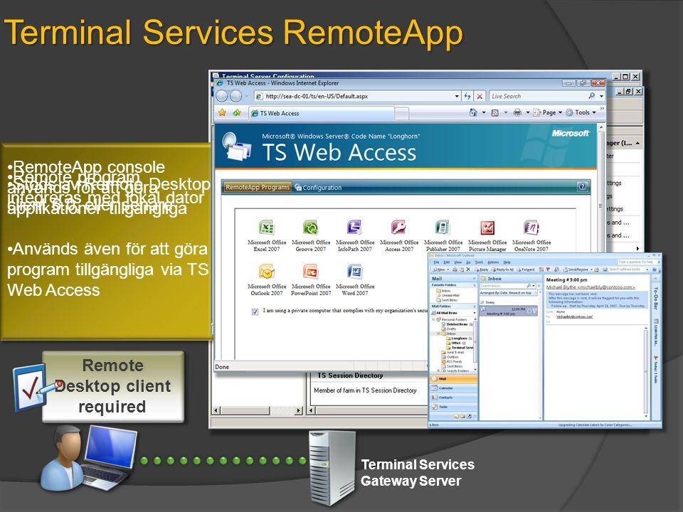 Terminal Services RemoteApp Terminal Services Gateway Server •Remote program integreras med lokal dator •RemoteApp console används för att göra applikationer tillgängliga •Används även för att göra program tillgängliga via TS Web Access •Stöds av Remote Desktop client 6.0, eller senare Remote Desktop client required
