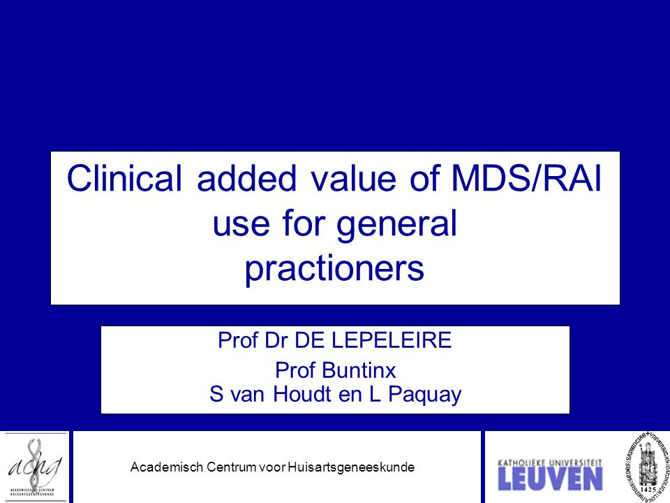Academisch Centrum voor Huisartsgeneeskunde Clinical added value of MDS/RAI use for general practioners Prof Dr DE LEPELEIRE Prof Buntinx S van Houdt en L Paquay