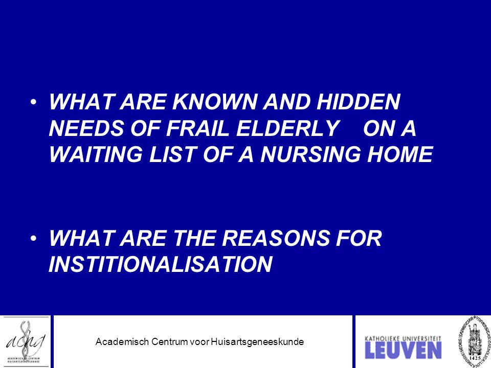 Academisch Centrum voor Huisartsgeneeskunde •WHAT ARE KNOWN AND HIDDEN NEEDS OF FRAIL ELDERLY ON A WAITING LIST OF A NURSING HOME •WHAT ARE THE REASONS FOR INSTITIONALISATION