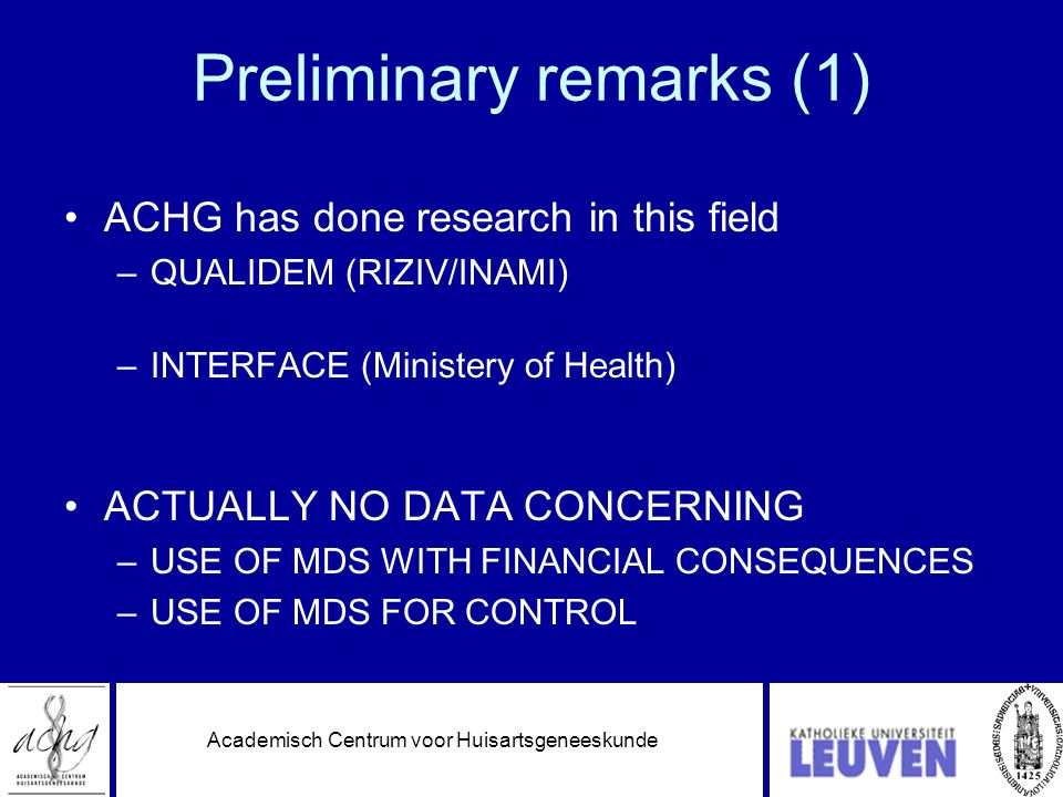 Academisch Centrum voor Huisartsgeneeskunde Preliminary remarks (1) •ACHG has done research in this field –QUALIDEM (RIZIV/INAMI) –INTERFACE (Ministery of Health) •ACTUALLY NO DATA CONCERNING –USE OF MDS WITH FINANCIAL CONSEQUENCES –USE OF MDS FOR CONTROL