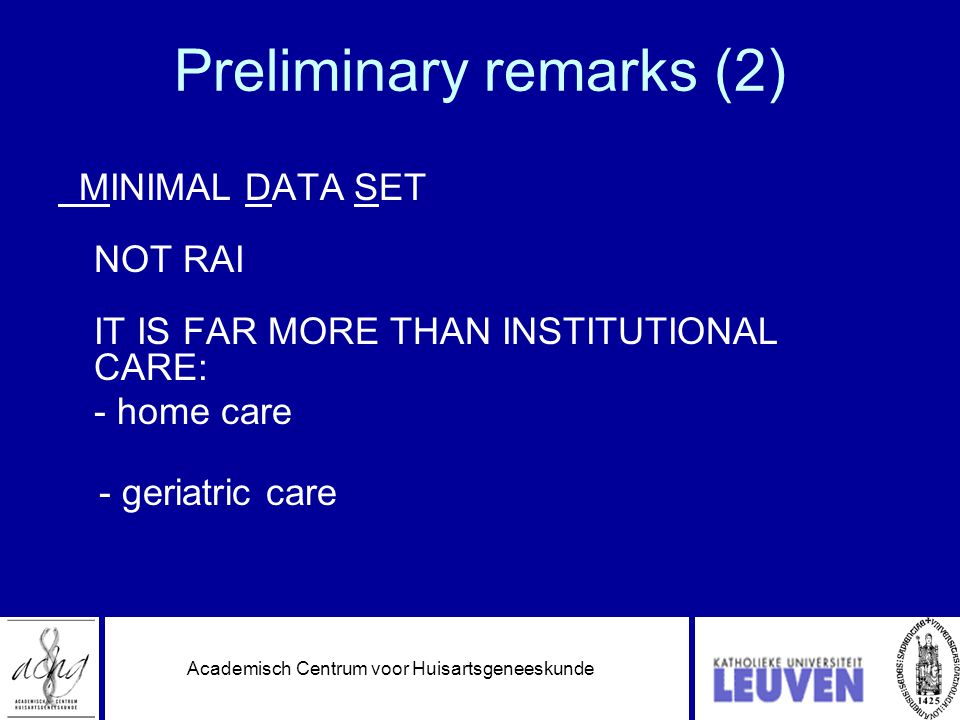 Academisch Centrum voor Huisartsgeneeskunde Preliminary remarks (2) MINIMAL DATA SET NOT RAI IT IS FAR MORE THAN INSTITUTIONAL CARE: - home care - geriatric care