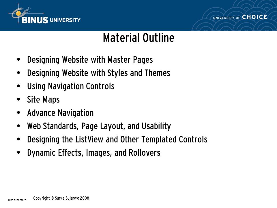 Material Outline • Designing Website with Master Pages • Designing Website with Styles and Themes • Using Navigation Controls • Site Maps • Advance Navigation • Web Standards, Page Layout, and Usability • Designing the ListView and Other Templated Controls • Dynamic Effects, Images, and Rollovers Bina Nusantara Copyright © Surya Sujarwo 2008