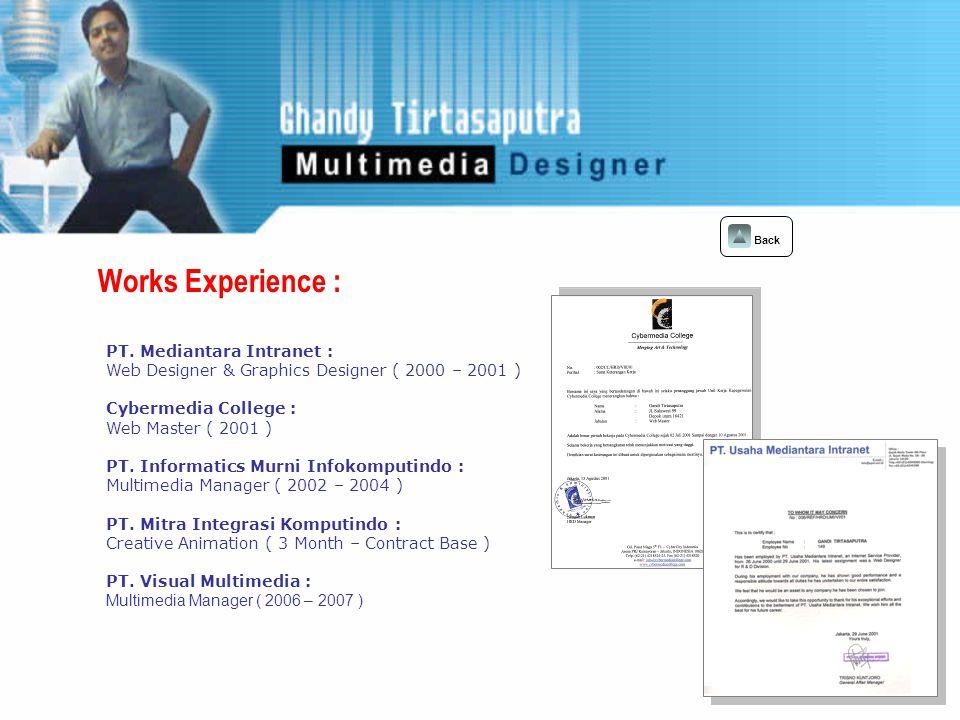 Personal Project : Back Web Site : 1.IICD 2.Pemprov Pemakaman 3.Asindo 4.Hallophone 5.SpotNet 6.VSM 7.Airindo 8.Widyawan Lawyer 9.Consultwo 10.Bakmi Jawa 11.Supra Group 12.Cybermedia college Video Profile / 3D Effect : 1.Kabupaten Jayapura 2.Profil Kota Ternate 3.PT.