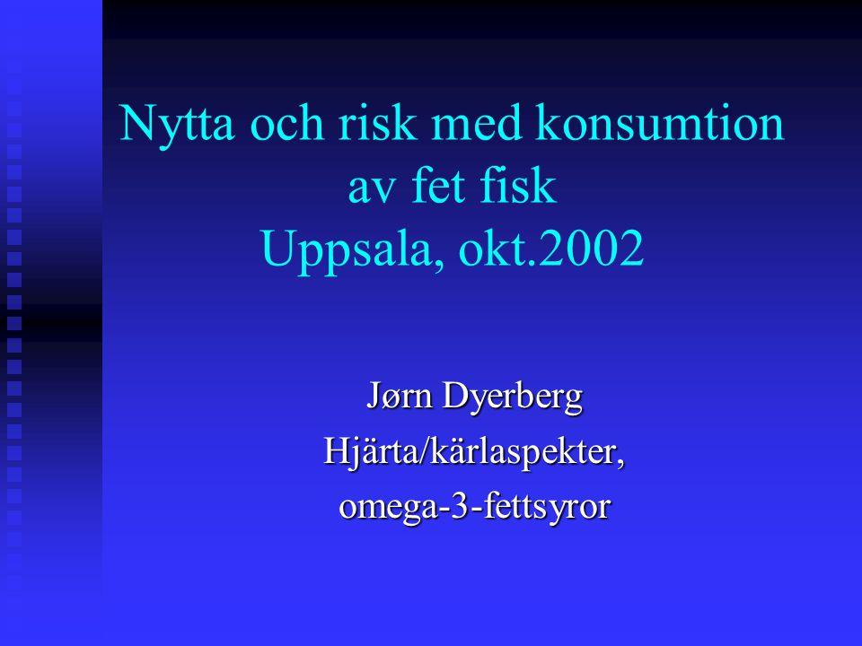 Nytta och risk med konsumtion av fet fisk Uppsala, okt.2002 Jørn Dyerberg Hjärta/kärlaspekter,omega-3-fettsyror