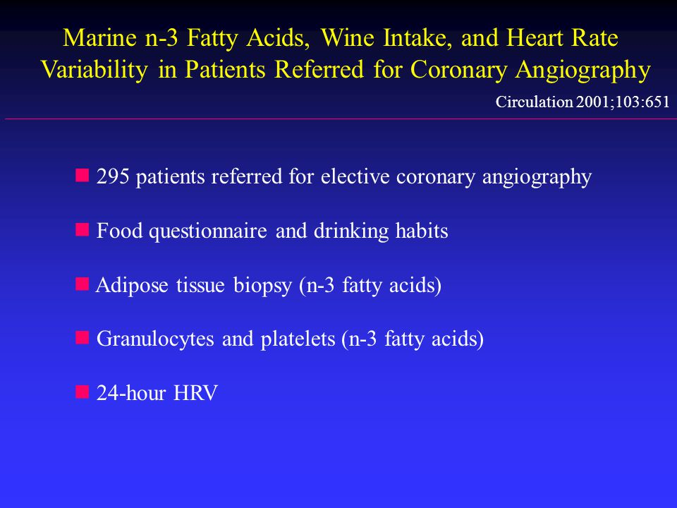Marine n-3 Fatty Acids, Wine Intake, and Heart Rate Variability in Patients Referred for Coronary Angiography Circulation 2001;103:651 n 295 patients referred for elective coronary angiography n Food questionnaire and drinking habits n Adipose tissue biopsy (n-3 fatty acids) n Granulocytes and platelets (n-3 fatty acids) n 24-hour HRV