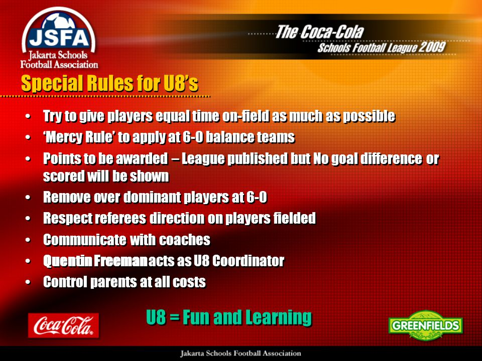 Special Rules for U8's •Try to give players equal time on-field as much as possible •'Mercy Rule' to apply at 6-0 balance teams •Points to be awarded – League published but No goal difference or scored will be shown •Remove over dominant players at 6-0 •Respect referees direction on players fielded •Communicate with coaches •Quentin Freeman acts as U8 Coordinator •Control parents at all costs •Try to give players equal time on-field as much as possible •'Mercy Rule' to apply at 6-0 balance teams •Points to be awarded – League published but No goal difference or scored will be shown •Remove over dominant players at 6-0 •Respect referees direction on players fielded •Communicate with coaches •Quentin Freeman acts as U8 Coordinator •Control parents at all costs U8 = Fun and Learning