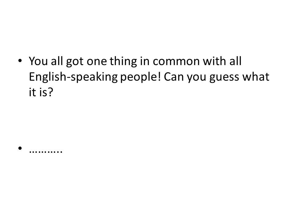 • You all got one thing in common with all English-speaking people.