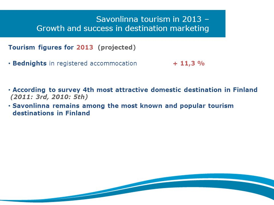 Savonlinna tourism in 2013 – Growth and success in destination marketing Tourism figures for 2013 (projected) • Bednights in registered accommocation+ 11,3 % • According to survey 4th most attractive domestic destination in Finland (2011: 3rd, 2010: 5th) • Savonlinna remains among the most known and popular tourism destinations in Finland