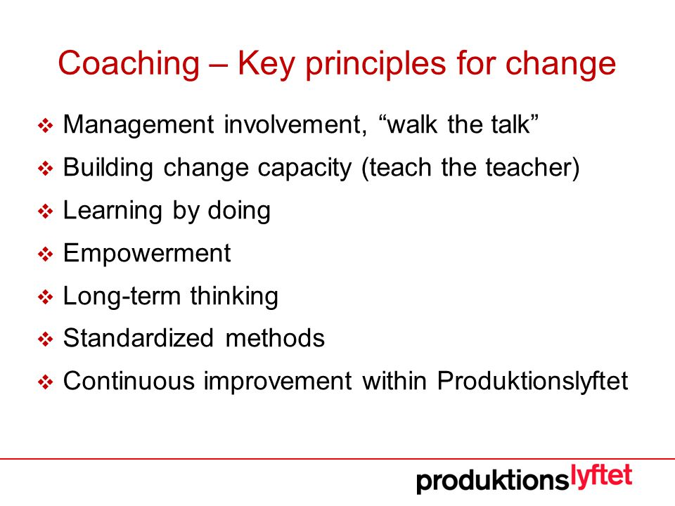 Coaching – Key principles for change  Management involvement, walk the talk  Building change capacity (teach the teacher)  Learning by doing  Empowerment  Long-term thinking  Standardized methods  Continuous improvement within Produktionslyftet