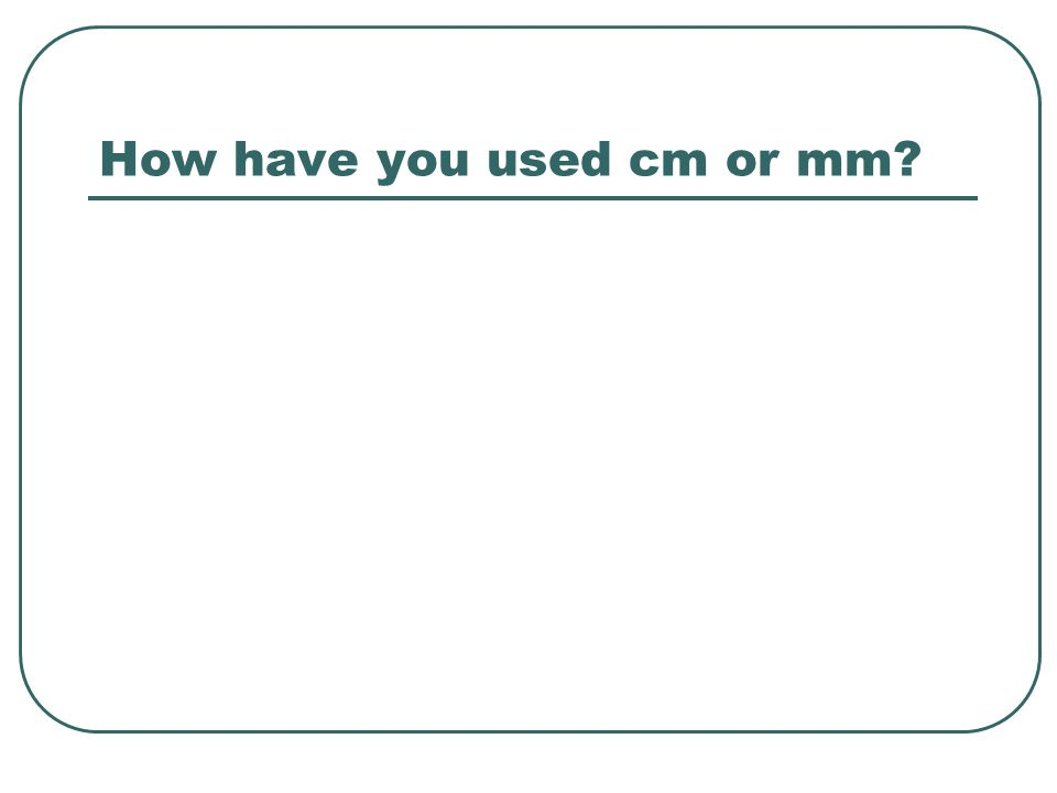 How have you used cm or mm?