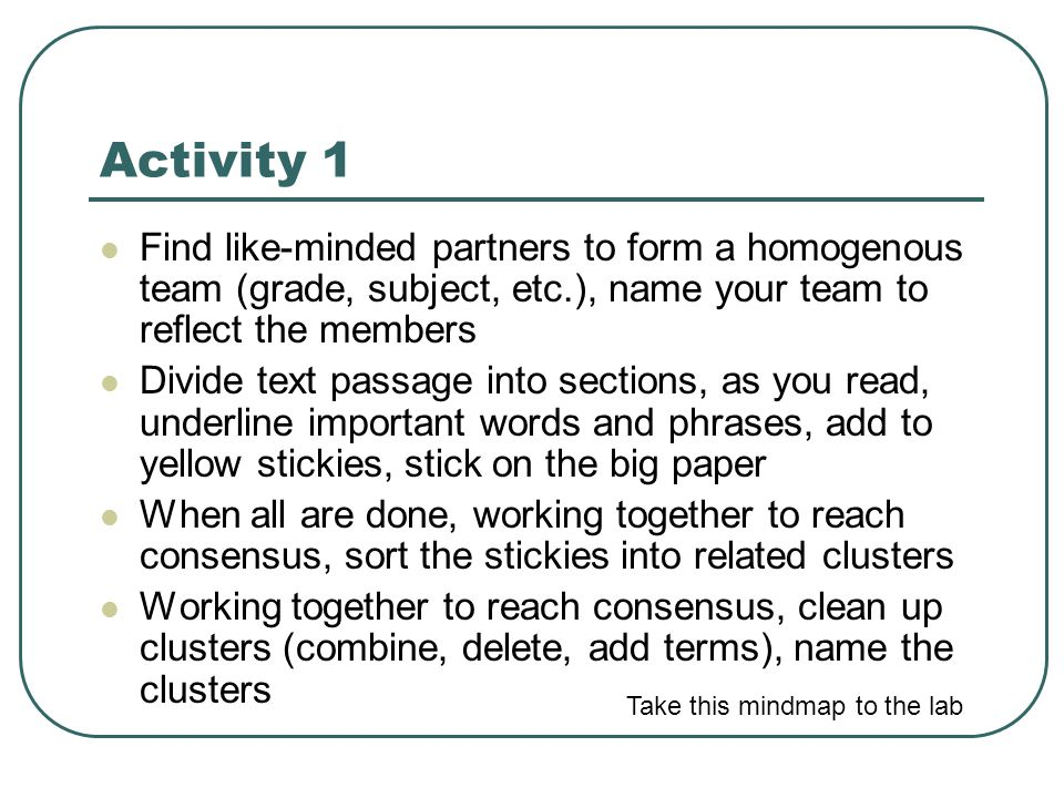 Activity 1  Find like-minded partners to form a homogenous team (grade, subject, etc.), name your team to reflect the members  Divide text passage into sections, as you read, underline important words and phrases, add to yellow stickies, stick on the big paper  When all are done, working together to reach consensus, sort the stickies into related clusters  Working together to reach consensus, clean up clusters (combine, delete, add terms), name the clusters Take this mindmap to the lab