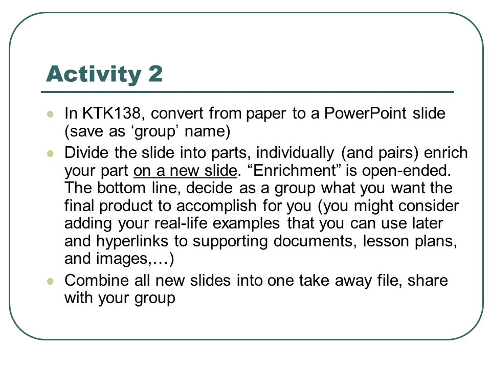 Activity 2  In KTK138, convert from paper to a PowerPoint slide (save as 'group' name)  Divide the slide into parts, individually (and pairs) enrich your part on a new slide.