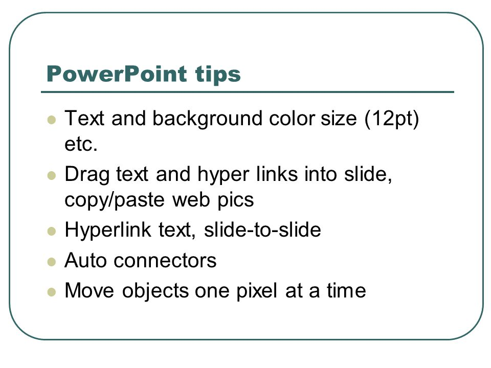 PowerPoint tips  Text and background color size (12pt) etc.  Drag text and hyper links into slide, copy/paste web pics  Hyperlink text, slide-to-sl