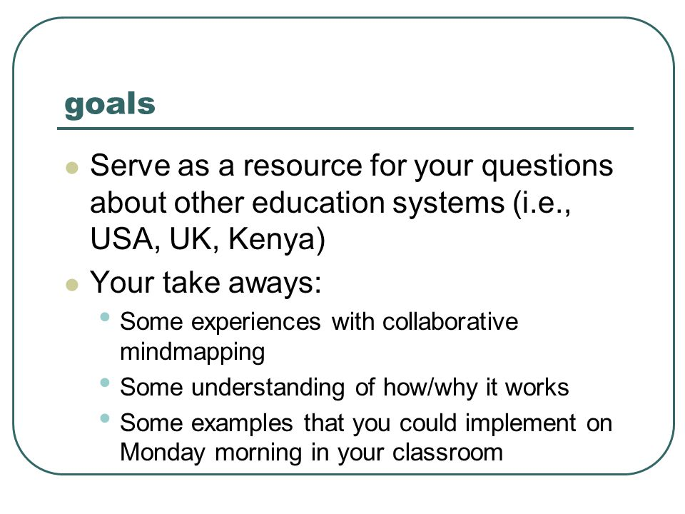 goals  Serve as a resource for your questions about other education systems (i.e., USA, UK, Kenya)  Your take aways: • Some experiences with collaborative mindmapping • Some understanding of how/why it works • Some examples that you could implement on Monday morning in your classroom