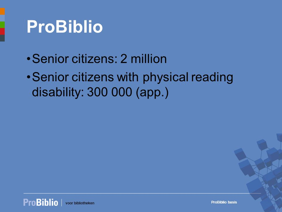 voor bibliotheken ProBiblio basis ProBiblio •Senior citizens: 2 million •Senior citizens with physical reading disability: 300 000 (app.)