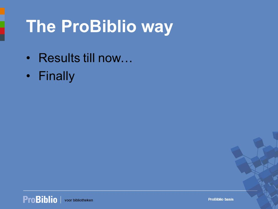 voor bibliotheken ProBiblio basis The ProBiblio way • Results till now… • Finally
