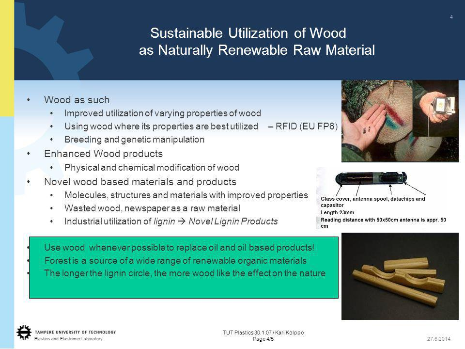 Plastics and Elastomer Laboratory Sustainable Utilization of Wood as Naturally Renewable Raw Material •Wood as such • Improved utilization of varying properties of wood • Using wood where its properties are best utilized – RFID (EU FP6) • Breeding and genetic manipulation •Enhanced Wood products • Physical and chemical modification of wood •Novel wood based materials and products • Molecules, structures and materials with improved properties • Wasted wood, newspaper as a raw material • Industrial utilization of lignin  Novel Lignin Products • Use wood whenever possible to replace oil and oil based products.
