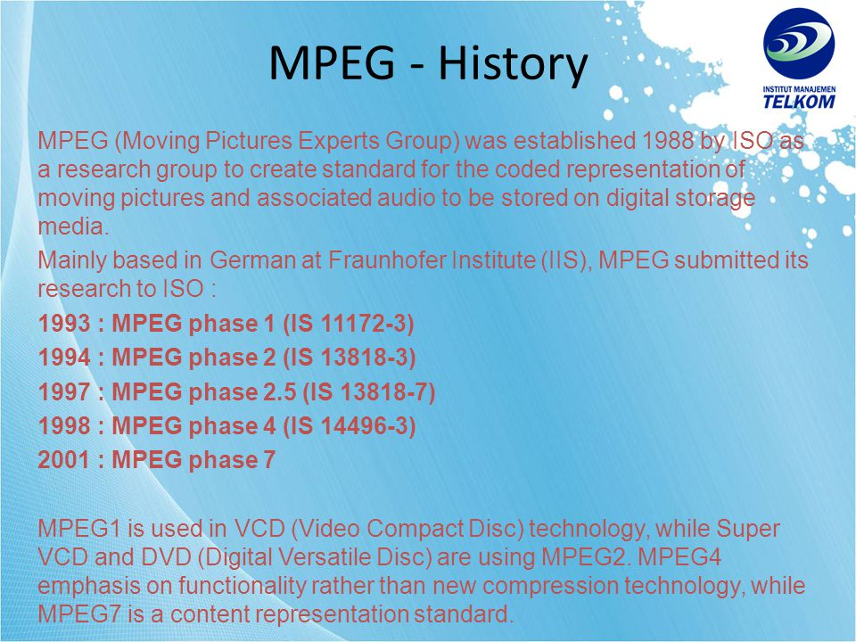 1993 : MPEG1 (IS 11172) •Coding of moving pictures and associated audio for digital storage media at up to about 1.5 Mbit/s (VCD is using 1.15 Mbit/s) •IS 11172-1 : System, describe synchronization and multiplexing of audio and video signals •IS 11172-2 Video, describe compression of non-interlaced video signals •IS 11172-3 Sound, describe compression of audio signals •IS 11172-4 Compliance Testing, describe procedures for determining the characteristics of coded bitstreams and decoding process •IS 11172-5 Software Simulation •Video format : 352x240 SIF (Source Input Format) •Audio : 64/128/192 kbits/channel MPEG phase 1