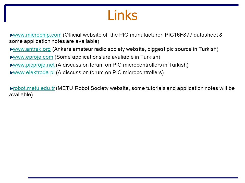 Links www.microchip.comwww.microchip.com (Official website of the PIC manufacturer, PIC16F877 datasheet & some application notes are avaliable) www.antrak.orgwww.antrak.org (Ankara amateur radio society website, biggest pic source in Turkish) www.eproje.comwww.eproje.com (Some applications are avaliable in Turkish) www.picproje.netwww.picproje.net (A discussion forum on PIC microcontrollers in Turkish) www.elektroda.plwww.elektroda.pl (A discussion forum on PIC microcontrollers) robot.metu.edu.trrobot.metu.edu.tr (METU Robot Society website, some tutorials and application notes will be avaliable)