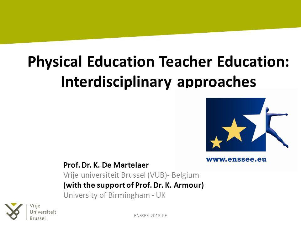 Physical Education Teacher Education: Interdisciplinary approaches Prof. Dr. K. De Martelaer Vrije universiteit Brussel (VUB)- Belgium (with the suppo