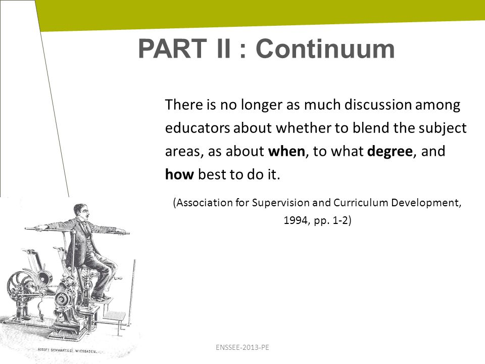 PART II : Continuum ENSSEE-2013-PE There is no longer as much discussion among educators about whether to blend the subject areas, as about when, to what degree, and how best to do it.