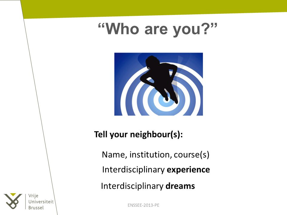 """""""Who are you?"""" ENSSEE-2013-PE Tell your neighbour(s): Name, institution, course(s) Interdisciplinary experience Interdisciplinary dreams"""