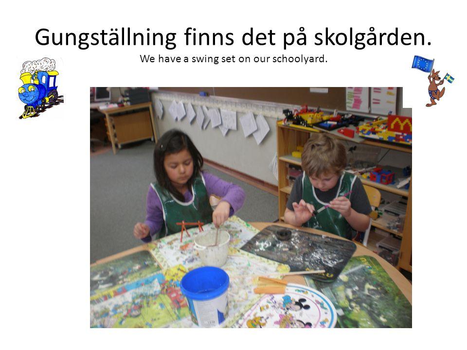 Gungställning finns det på skolgården. We have a swing set on our schoolyard.