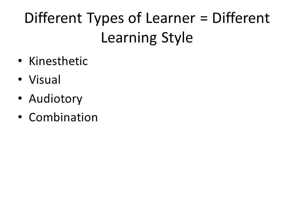 Different Types of Learner = Different Learning Style • Kinesthetic • Visual • Audiotory • Combination