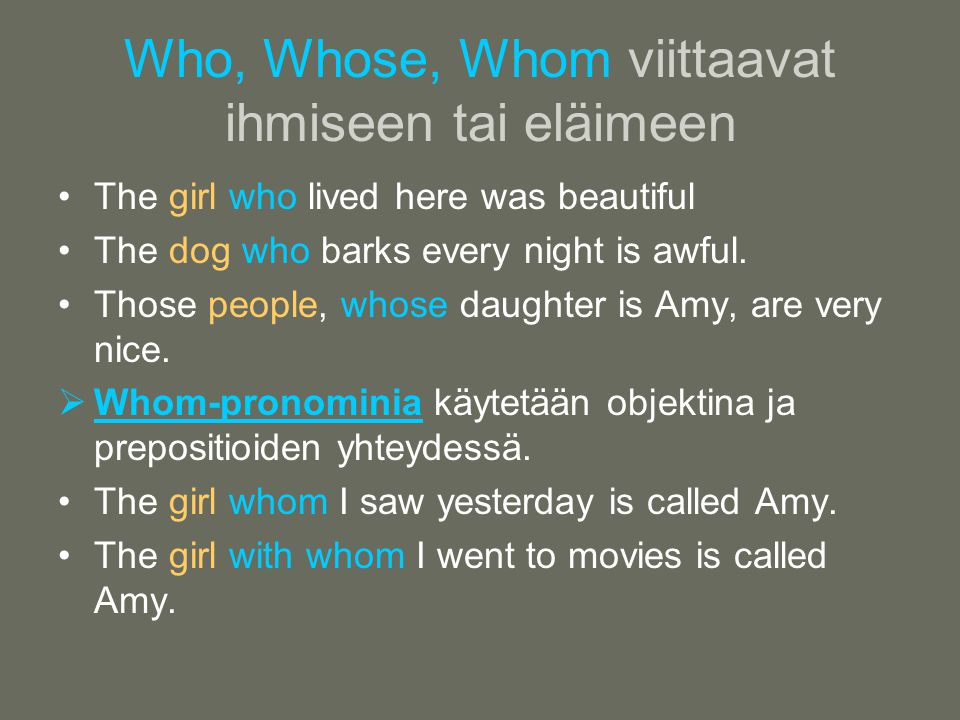 Who, Whose, Whom viittaavat ihmiseen tai eläimeen •The girl who lived here was beautiful •The dog who barks every night is awful.