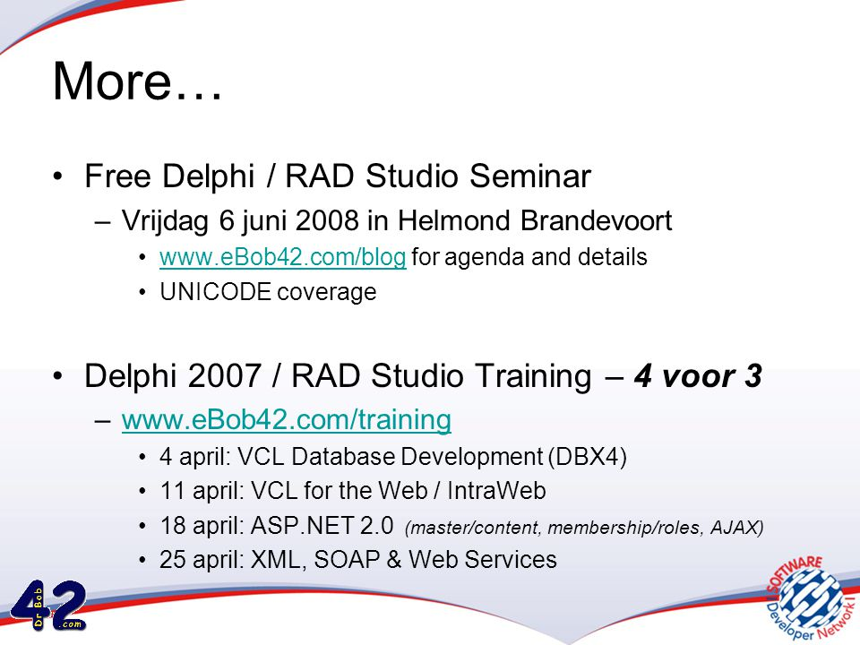 More… •Free Delphi / RAD Studio Seminar –Vrijdag 6 juni 2008 in Helmond Brandevoort •www.eBob42.com/blog for agenda and detailswww.eBob42.com/blog •UNICODE coverage •Delphi 2007 / RAD Studio Training – 4 voor 3 –www.eBob42.com/trainingwww.eBob42.com/training •4 april: VCL Database Development (DBX4) •11 april: VCL for the Web / IntraWeb •18 april: ASP.NET 2.0 (master/content, membership/roles, AJAX) •25 april: XML, SOAP & Web Services
